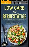 Low Carb für Berufstätige: Schnell abnehmen mit kohlenhydratarmer Ernährung. Rezepte ohne Kohlenhydrate - effektiv Fett verbrennen (Low Carb Nudeln, Aufstrich und Aufläufe in 20 Minuten)