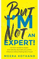 But I'm Not An Expert!: Go from newbie to expert and radically skyrocket your influence without feeling like a fraud Kindle Edition