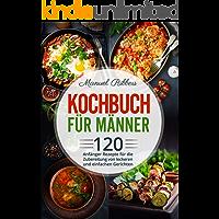 Kochbuch für Männer: 120 Anfänger Rezepte für die Zubereitung von leckeren und einfachen Gerichten