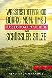 Wasserstoffperoxid Borax MSM DMSO Kolloidales Silber und Schüssler Salze: Anwendung Wirkung Erfahrungsberichte und…