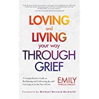 Loving and Living Your Way Through Grief: A Comprehensive Guide to Reclaiming and Cultivating Joy and Carrying on in the…