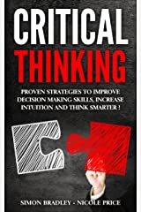 Critical Thinking: Proven Strategies to Improve Decision Making Skills, Increase Intuition and Think Smarter! Kindle Edition