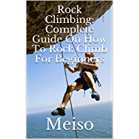 Rock Climbing: Complete Guide On How To Rock Climb For Beginners (English Edition)