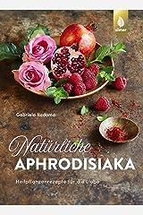 Natürliche Aphrodisiaka: Naturheilkunde und Heilpflanzenrezepte für die Liebe Gebundene Ausgabe