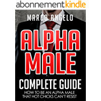 Alpha Male: Complete Guide: How to be an Alpha Male that Hot Chicks Can't Resist (Alpha Male, How to be an Alpha Male…
