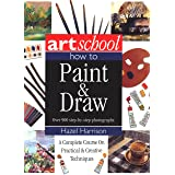 Art School: How to Paint & Draw: A Complete Course on Practical and Creative Techniques, in Over 900 Step-By-Step Photographs