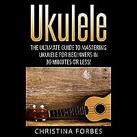Ukulele: The Ultimate Guide to Mastering Ukulele for Beginners in 30 Minutes or Less! (Ukulele - Learn to Play Ukulele…
