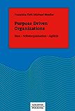Purpose Driven Organizations: Sinn - Selbstorganisation - Agilität