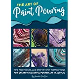 The Art of Paint Pouring: Tips, techniques, and step-by-step instructions for creating colorful poured art in acrylic