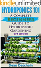 Hydroponics 101: A Complete Beginner's Guide to Hydroponic Gardening (3rd Edition) (greenhouse, hydroponics system, aquaponics, aquaculture, grow lights, hydrofarm, herb garden)