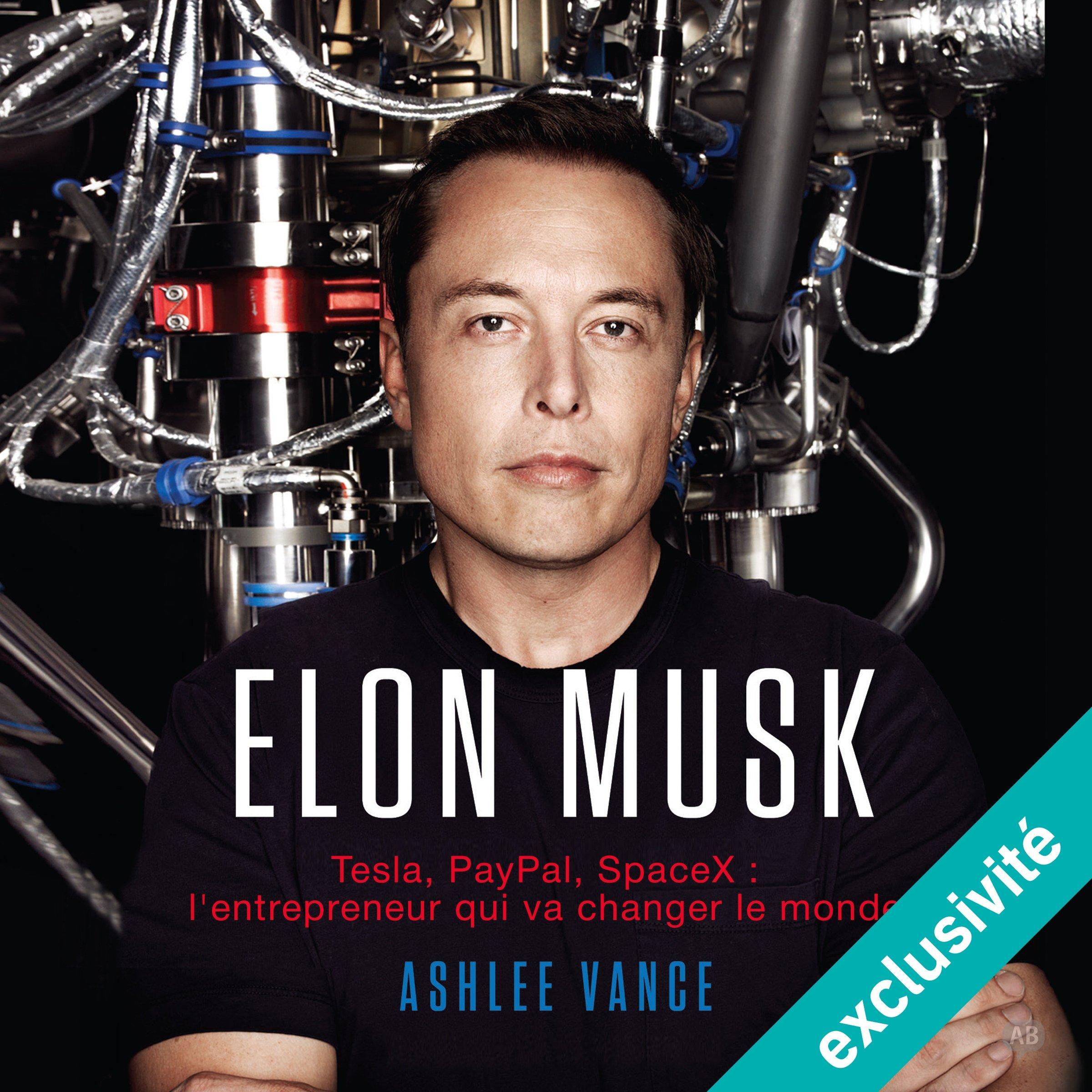 Elon Musk : Tesla, PayPal, SpaceX - l'entrepreneur qui va changer le monde, de Ashlee Vance
