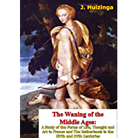 The Waning of the Middle Ages: A Study of the Forms of Life, Thought and Art in France and The Netherlands in the XIVth…