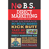 No B.S. Direct Marketing: The Ultimate No Holds Barred Kick Butt Take No Prisoners Direct Marketing for Non-Direct…