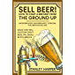 Sell Beer! How to Start a Brewery from the Ground Up: Microbrewery, Nanobrewery, Taproom, Pub, Brewhouse, Bar - Make and…
