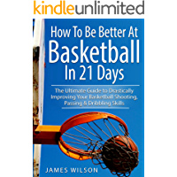 How to Be Better At Basketball in 21 days: The Ultimate Guide to Drastically Improving Your Basketball Shooting, Passing…