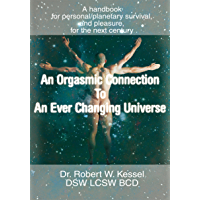 An Orgasmic Connection to an Ever Changing Universe: A Handbook for Personal/Planetary Survival, and Pleasure, for the…