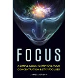 Focus: A Simple Guide to Improve Your Concentration & Stay Focused