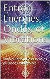 Entre Energies, Ondes, et Vibrations: Manipulation Des Energies et Ondes Vibratoires