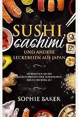 Sushi, Sashimi und andere Köstlichkeiten aus der japanischen Küche: So bereiten Sie die Köstlichkeiten der japanischen Küche richtig zu! Die Japanische Leckerbissen zum selber rollen inkl Maki, Nigri Kindle Ausgabe