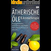 Ätherische Öle & Aromatherapie: Immunsystem stärken, Schmerztherapie, Depressionen lindern, Gewicht reduzieren und…