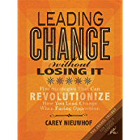 Leading Change Without Losing It: Five Strategies That Can Revolutionize How You Lead Change When Facing Opposition (The…