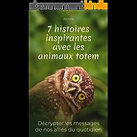 7 histoires inspirantes avec les animaux totem: Décrypter les messages de nos alliés du quotidien + cadeau : les 9…