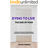 DYING TO LIVE: THE END OF FEAR: A Direct Approach To Freedom From Psychological And Emotional Suffering