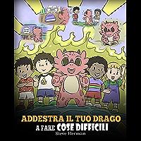 Addestra il tuo drago a fare cose difficili: Una simpatica storia per bambini sulla perseveranza, le affermazioni…