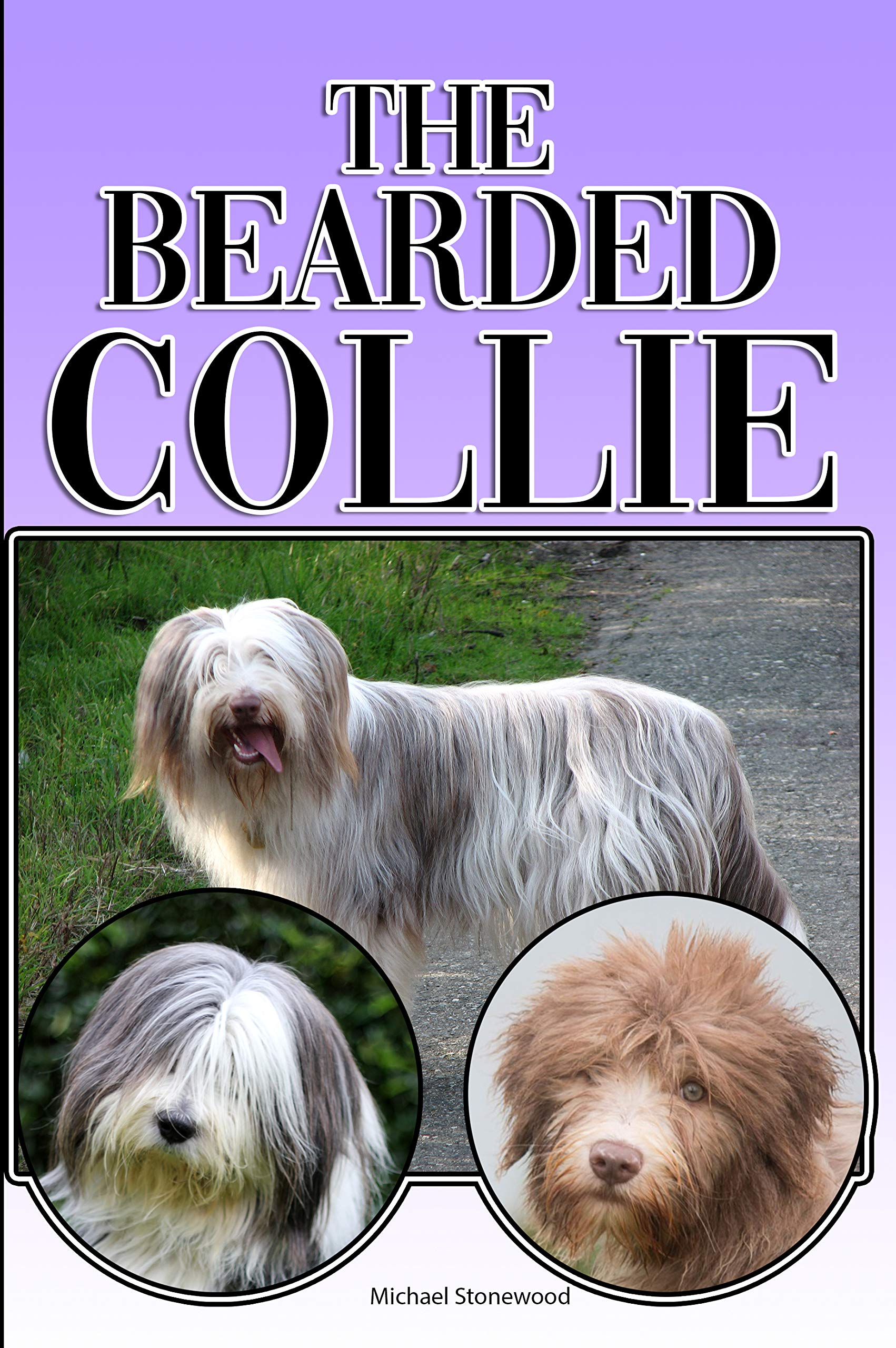The Bearded Collie: A Complete and Comprehensive Beginners Guide to: Buying, Owning, Health, Grooming, Training, Obedience, Understanding and Caring for Your Bearded Collie