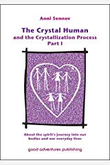 The Crystal Human and the Crystallization Process Part I: About the spirit's journey into our bodies and our everyday lives Kindle Edition