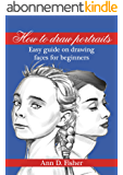 How to Draw a Portrait: From the eyes to the bust, a beginner's guide to drawing portraits (English Edition)