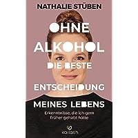 Ohne Alkohol: Die beste Entscheidung meines Lebens: Erkenntnisse, die ich gern früher gehabt hätte