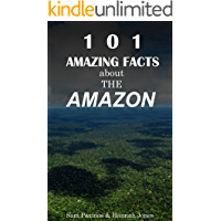 101 Amazing Facts About The Amazon: Amazon Rainforest Facts (Amazon Facts Book 1)