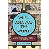 """When Asia Was the World: Traveling Merchants, Scholars, Warriors, and Monks Who Created the """"""""Riches of the """"""""East…"""