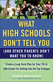 What High Schools Don't Tell You (and Other Parents Don't Want You Toknow): Create a Long-Term Plan for Your 7th to 10th Grad
