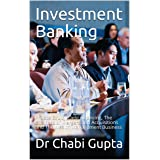 Investment Banking: Private Equity, Debt Financing, The Business of Mergers and Acquisitions and The Wealth Management Busine