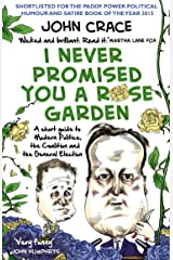 I Never Promised You a Rose Garden: A Short Guide to Modern Politics, the Coalition and the General Election Kindle Edition