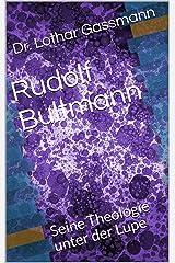 Rudolf Bultmann: Seine Theologie unter der Lupe (Berühmter Theologen unter der Lupe 3) Kindle Ausgabe