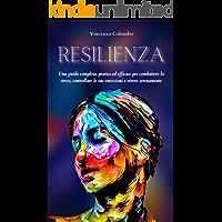 RESILIENZA: Una guida completa, pratica ed efficace per combattere lo stress, controllare le tue emozioni e vivere…