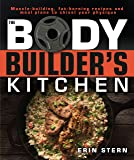 The Bodybuilder's Kitchen: 100 Muscle-Building, Fat Burning Recipes, with Meal Plans to Chisel Your Physique