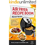 Air Fryer Recipe Book: Cooking with Dry Air Fryer, Delicious Meat, Fish and Vegetarian Dishes, Amazing Desserts with Air Fryi