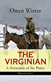 THE VIRGINIAN - A Horseman of the Plains (Western Classic): The First Cowboy Novel Set in the Wild West