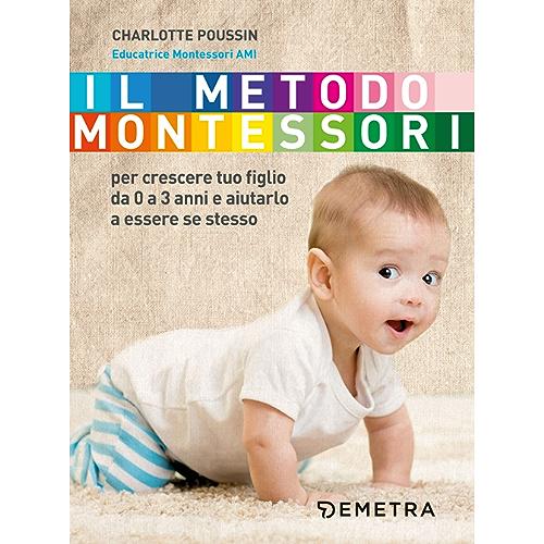 Il metodo Montessori: per crescere tuo figlio da 0 a 3 anni e aiutarlo a essere se stesso
