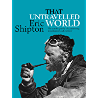 That Untravelled World: The autobiography of a pioneering mountaineer and explorer (Eric Shipton: The Mountain Travel…