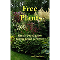 Free Plants - Simple Plant Propagation for the Home Gardener (Beginner Gardening Book 4)