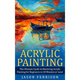 Acrylic Painting: The Ultimate Guide to Mastering Acrylic Painting for Beginners in 30 Minutes or Less! (Acrylic Painting - P