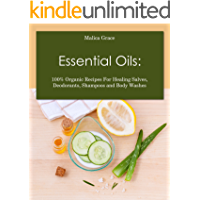 Essential Oils: 100% Organic Recipes For Healing Salves, Deodorants, Shampoos and Body Washes