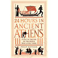24 Hours in Ancient Athens: A Day in the Life of the People Who Lived There (24 Hours in Ancient History Book 3…