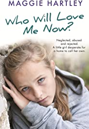 Who Will Love Me Now?: Neglected, unloved and rejected. A little girl desperate for a home to call her own. (A Maggie Hartle