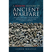 A Sensory History of Ancient Warfare: Reconstructing the Physical Experience of War in the Classical World (English…
